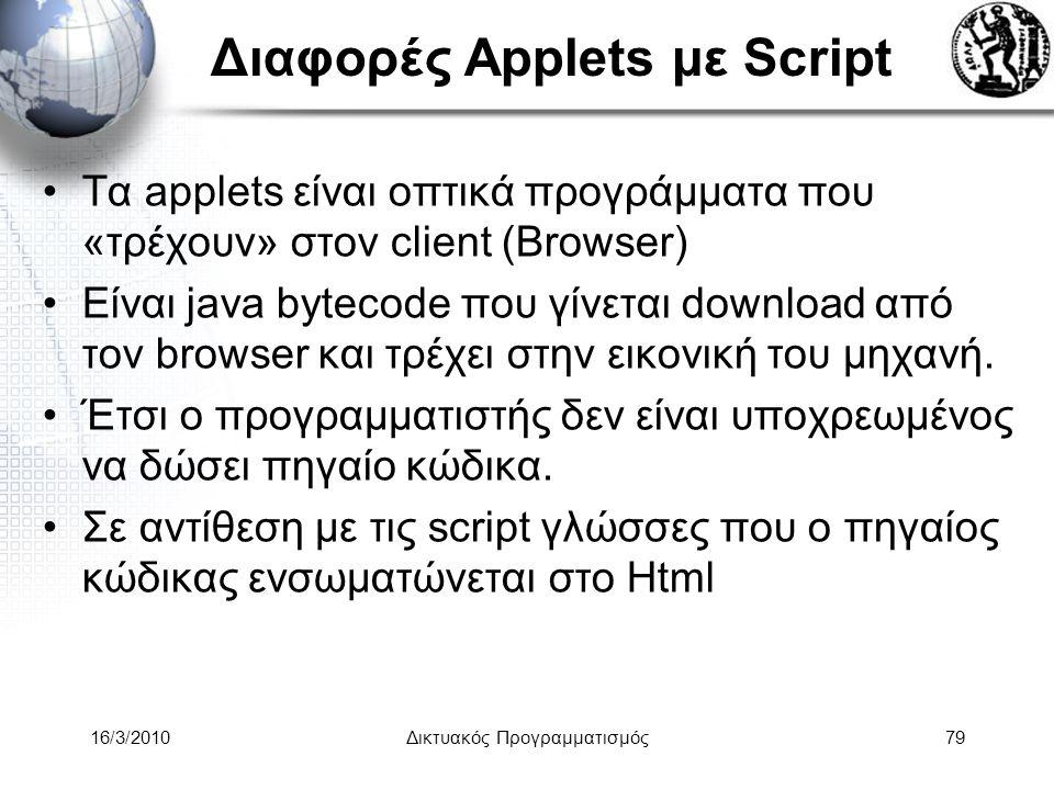 16/3/2010Δικτυακός Προγραμματισμός79 Διαφορές Applets με Script •Τα applets είναι οπτικά προγράμματα που «τρέχουν» στον client (Browser) •Είναι java bytecode που γίνεται download από τον browser και τρέχει στην εικονική του μηχανή.