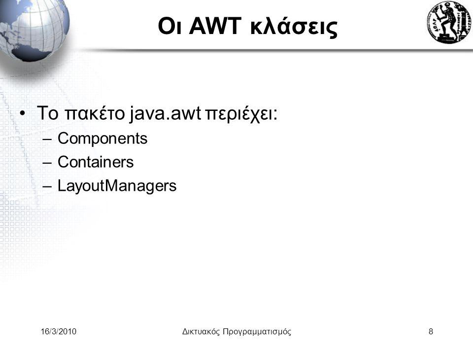 16/3/2010Δικτυακός Προγραμματισμός69 Flow Layout παράδειγμα στο Swing import javax.swing.*; import java.awt.*; public class SwingFrame { public static void main( String args[] ) { JFrame win = new JFrame( My First GUI Program ); win.getContentPane().setLayout( new FlowLayout() ); for ( int i = 0; i < 10; i++ ) win.getContentPane().add( new JButton( String.valueOf( i ) ) ); win.pack(); win.show(); }