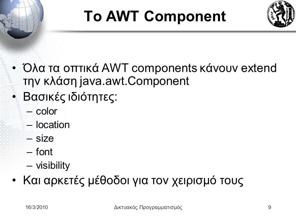 16/3/2010Δικτυακός Προγραμματισμός9 Το AWT Component •Όλα τα οπτικά AWT components κάνουν extend την κλάση java.awt.Component •Βασικές ιδιότητες: –color –location –size –font –visibility •Και αρκετές μέθοδοι για τον χειρισμό τους