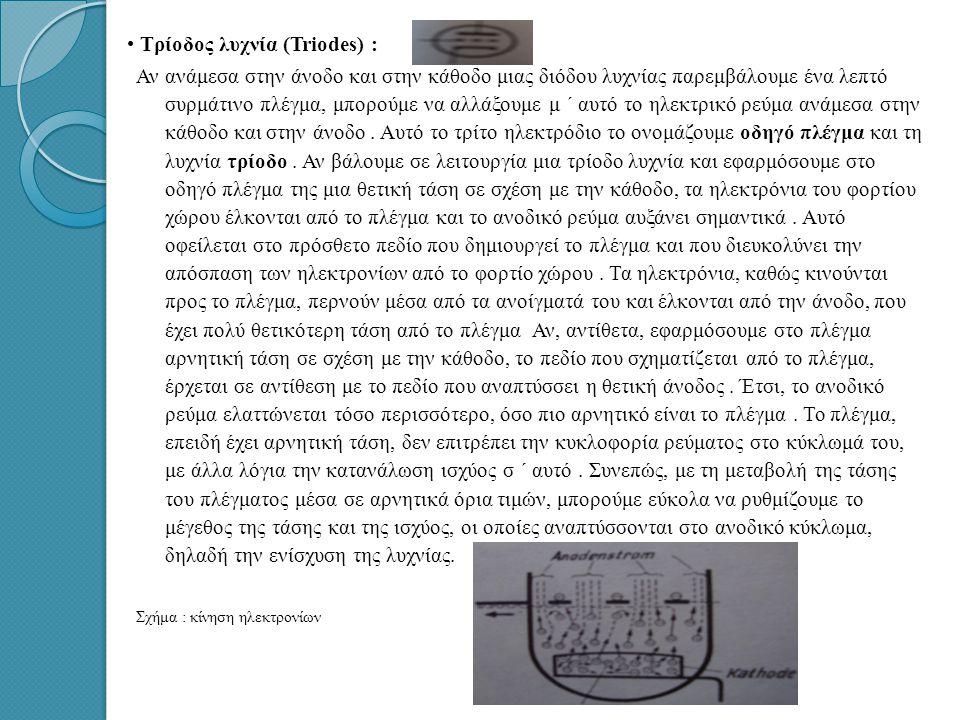• • Τρίοδος λυχνία (Triodes) : Αν ανάμεσα στην άνοδο και στην κάθοδο μιας διόδου λυχνίας παρεμβάλουμε ένα λεπτό συρμάτινο πλέγμα, μπορούμε να αλλάξουμε μ ΄ αυτό το ηλεκτρικό ρεύμα ανάμεσα στην κάθοδο και στην άνοδο.