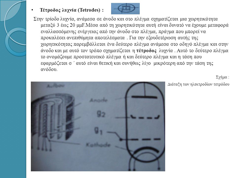 • • Τέτροδος λυχνία (Tetrodes) : Στην τρίοδο λυχνία, ανάμεσα σε άνοδο και στο πλέγμα σχηματίζεται μια χωρητικότητα μεταξύ 3 έως 20 μμF.Μέσα από τη χωρητικότητα αυτή είναι δυνατό να έχουμε μεταφορά εναλλασσόμενης ενέργειας από την άνοδο στο πλέγμα, πράγμα που μπορεί να προκαλέσει ανεπιθύμητα αποτελέσματα.