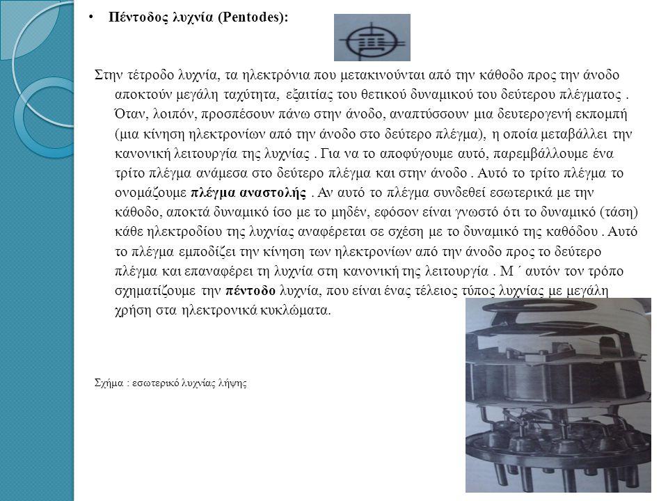 • • Πέντοδος λυχνία (Pentodes): Στην τέτροδο λυχνία, τα ηλεκτρόνια που μετακινούνται από την κάθοδο προς την άνοδο αποκτούν μεγάλη ταχύτητα, εξαιτίας του θετικού δυναμικού του δεύτερου πλέγματος.
