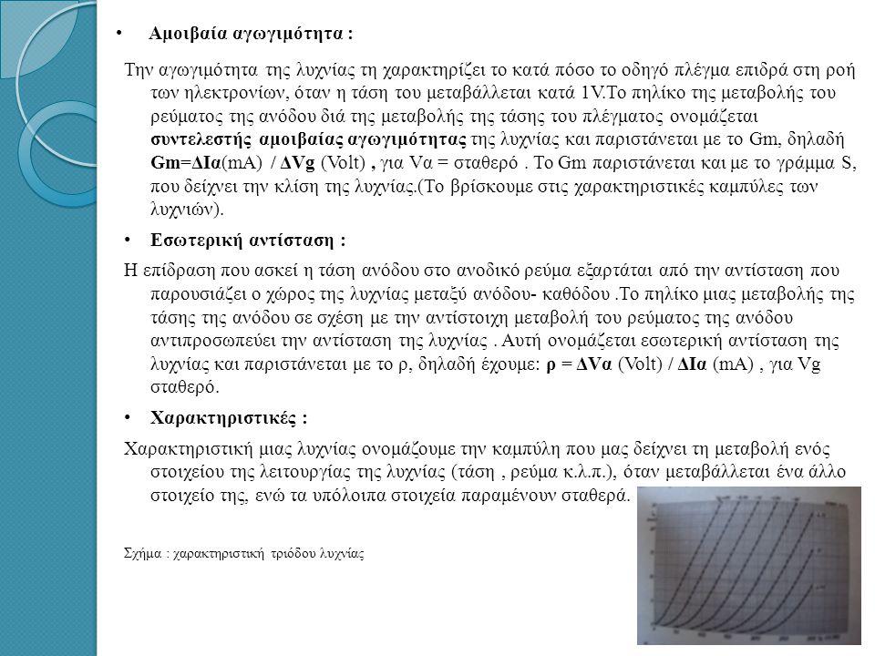 • •Αμοιβαία αγωγιμότητα : Την αγωγιμότητα της λυχνίας τη χαρακτηρίζει το κατά πόσο το οδηγό πλέγμα επιδρά στη ροή των ηλεκτρονίων, όταν η τάση του μεταβάλλεται κατά 1V.Το πηλίκο της μεταβολής του ρεύματος της ανόδου διά της μεταβολής της τάσης του πλέγματος ονομάζεται συντελεστής αμοιβαίας αγωγιμότητας της λυχνίας και παριστάνεται με το Gm, δηλαδή Gm=ΔIα(mA) / ΔVg (Volt), για Vα = σταθερό.