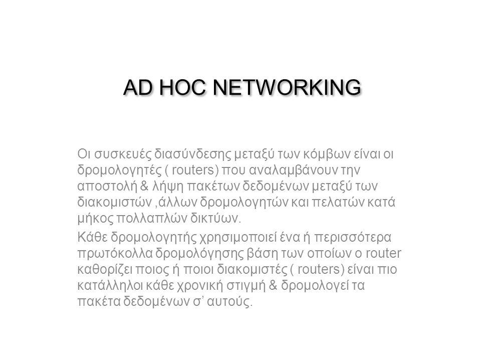 AD HOC NETWORKING Οι συσκευές διασύνδεσης μεταξύ των κόμβων είναι οι δρομολογητές ( routers) που αναλαμβάνουν την αποστολή & λήψη πακέτων δεδομένων μεταξύ των διακομιστών,άλλων δρομολογητών και πελατών κατά μήκος πολλαπλών δικτύων.
