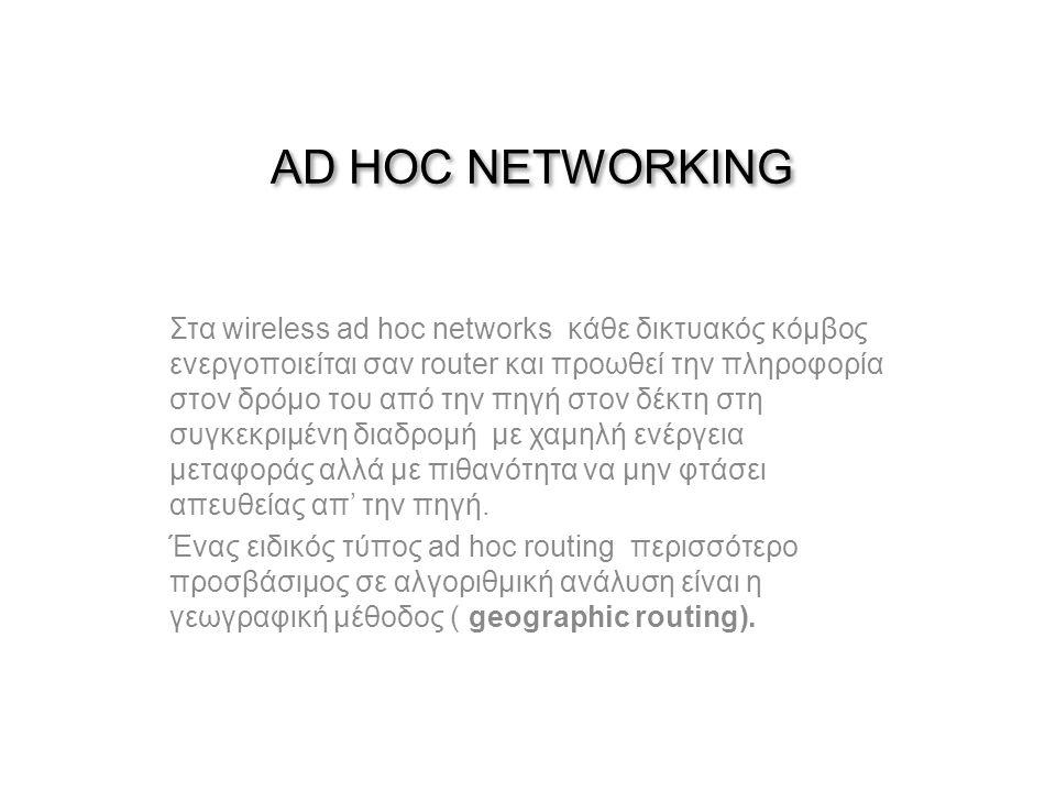 AD HOC NETWORKING Στα wireless ad hoc networks κάθε δικτυακός κόμβος ενεργοποιείται σαν router και προωθεί την πληροφορία στον δρόμο του από την πηγή στον δέκτη στη συγκεκριμένη διαδρομή με χαμηλή ενέργεια μεταφοράς αλλά με πιθανότητα να μην φτάσει απευθείας απ' την πηγή.