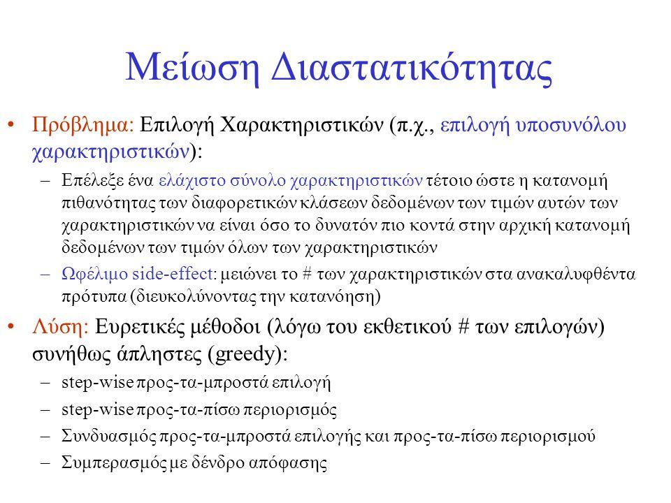 Μείωση Διαστατικότητας •Πρόβλημα: Επιλογή Χαρακτηριστικών (π.χ., επιλογή υποσυνόλου χαρακτηριστικών): –Επέλεξε ένα ελάχιστο σύνολο χαρακτηριστικών τέτ