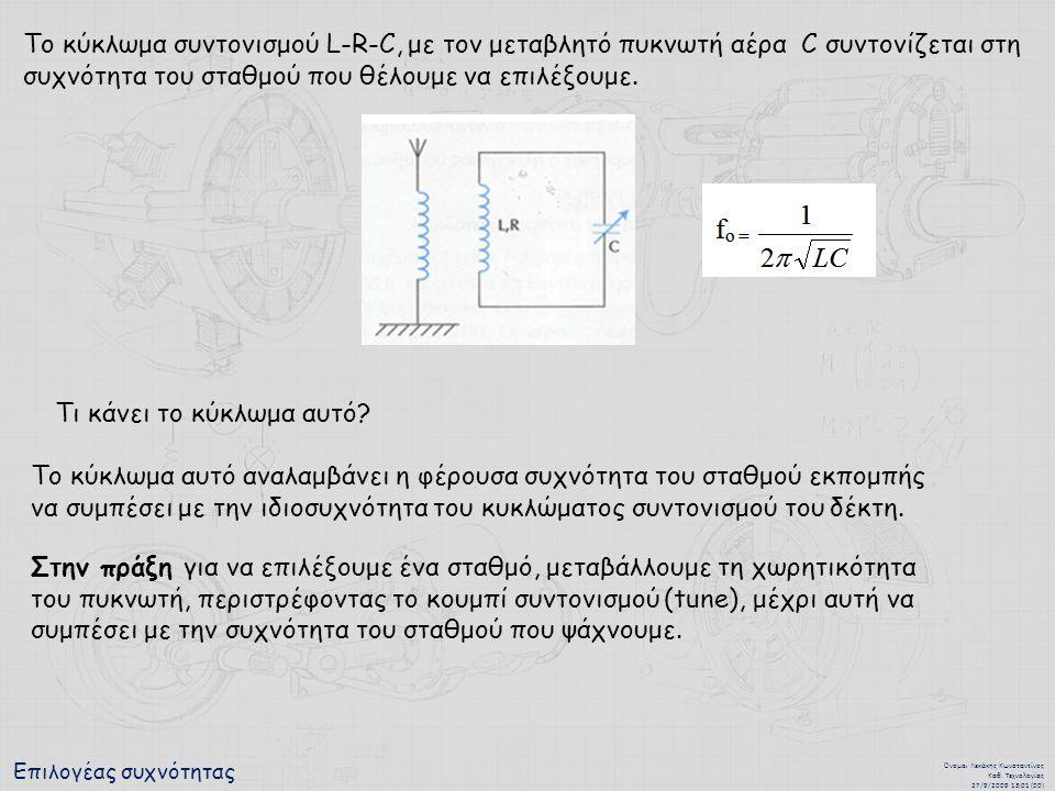 Επιλογέας συχνότητας Όνομα : Λεκάκης Κωνσταντίνος Καθ. Τεχνολογίας 27/9/2009 13:01 (00) Το κύκλωμα συντονισμού L-R-C, με τον μεταβλητό πυκνωτή αέρα C