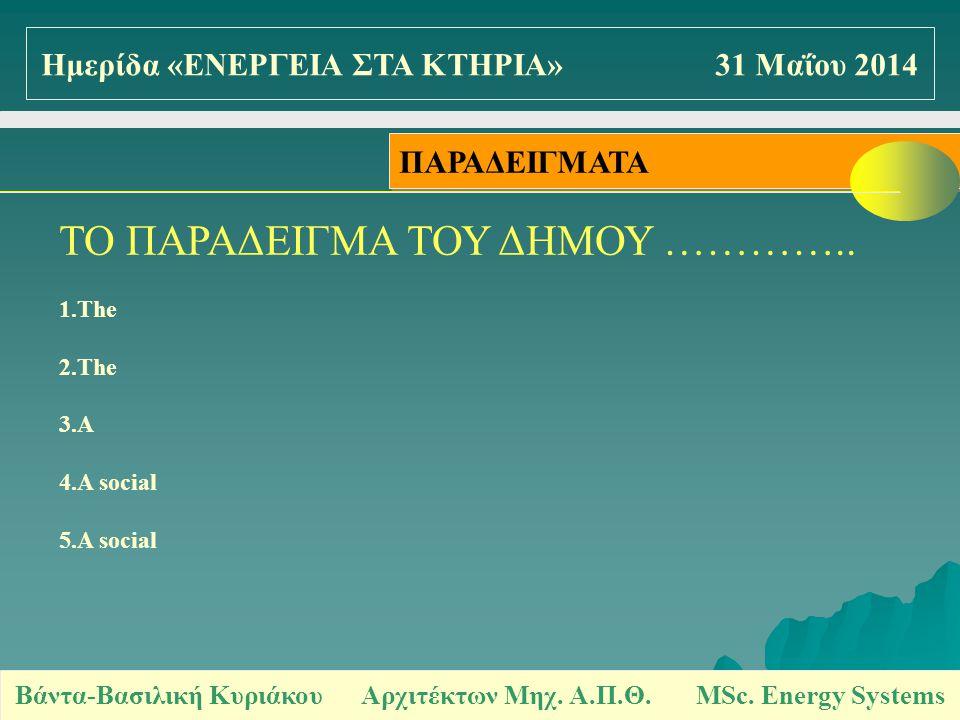 ΤΟ ΠΑΡΑΔΕΙΓΜΑ ΤΟΥ ΔΗΜΟΥ ………….. 1.The 2.The 3.A 4.A social 5.A social ΠΑΡΑΔΕΙΓΜΑΤΑ Βάντα-Βασιλική Κυριάκου Αρχιτέκτων Μηχ. Α.Π.Θ. MSc. Energy Systems Η