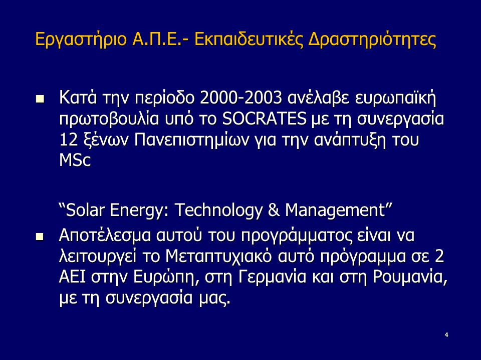 Εργαστήριο Α.Π.Ε.- Εκπαιδευτικές Δραστηριότητες  K ατά την περίοδο 2000-2003 ανέλαβε ευρωπαϊκή πρωτοβουλία υπό το SOCRATES με τη συνεργασία 12 ξένων Πανεπιστημίων για την ανάπτυξη του MSc Solar Energy: Technology & Management  Αποτέλεσμα αυτού του προγράμματος είναι να λειτουργεί το Μεταπτυχιακό αυτό πρόγραμμα σε 2 ΑΕΙ στην Ευρώπη, στη Γερμανία και στη Ρουμανία, με τη συνεργασία μας.