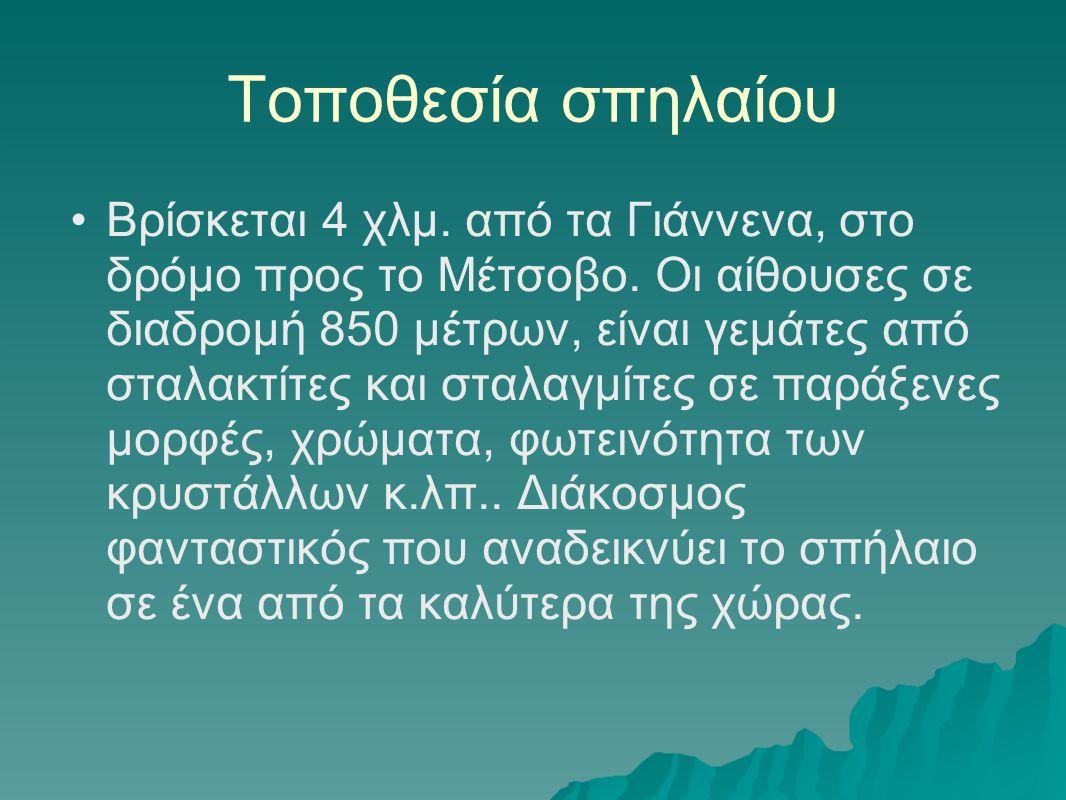 Τοποθεσία σπηλαίου •Βρίσκεται 4 χλμ. από τα Γιάννενα, στο δρόμο προς το Μέτσοβο. Οι αίθουσες σε διαδρομή 850 μέτρων, είναι γεμάτες από σταλακτίτες και