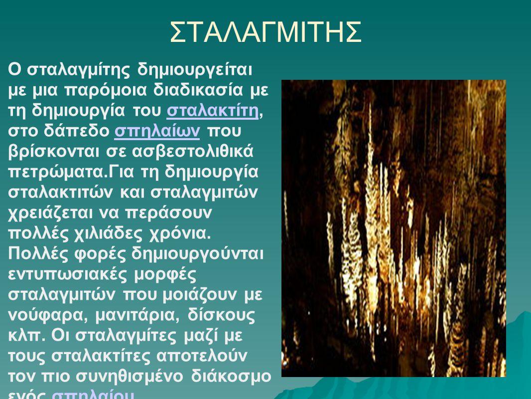 ΣΤΑΛΑΓΜΙΤΗΣ Ο σταλαγμίτης δημιουργείται με μια παρόμοια διαδικασία με τη δημιουργία του σταλακτίτη, στο δάπεδο σπηλαίων που βρίσκονται σε ασβεστολιθικ