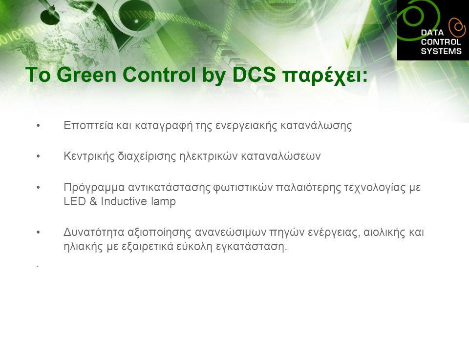 To Green Control by DCS παρέχει: •Εποπτεία και καταγραφή της ενεργειακής κατανάλωσης •Κεντρικής διαχείρισης ηλεκτρικών καταναλώσεων •Πρόγραμμα αντικατάστασης φωτιστικών παλαιότερης τεχνολογίας με LED & Inductive lamp •Δυνατότητα αξιοποίησης ανανεώσιμων πηγών ενέργειας, αιολικής και ηλιακής με εξαιρετικά εύκολη εγκατάσταση..