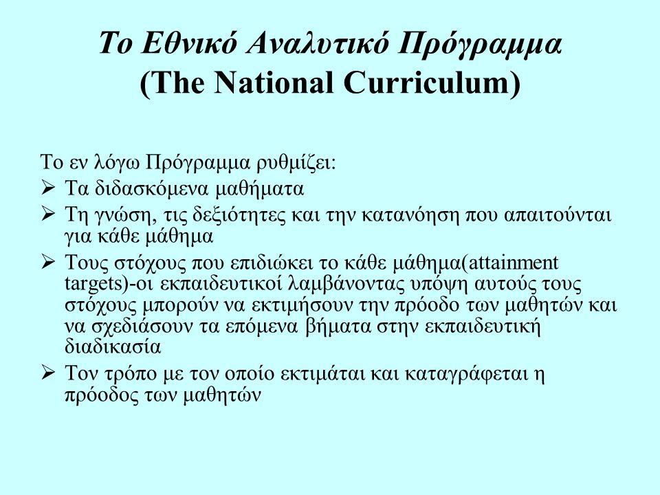 Το Εθνικό Αναλυτικό Πρόγραμμα (The National Curriculum) Το εν λόγω Πρόγραμμα ρυθμίζει:  Τα διδασκόμενα μαθήματα  Τη γνώση, τις δεξιότητες και την κατανόηση που απαιτούνται για κάθε μάθημα  Τους στόχους που επιδιώκει το κάθε μάθημα(attainment targets)-οι εκπαιδευτικοί λαμβάνοντας υπόψη αυτούς τους στόχους μπορούν να εκτιμήσουν την πρόοδο των μαθητών και να σχεδιάσουν τα επόμενα βήματα στην εκπαιδευτική διαδικασία  Τον τρόπο με τον οποίο εκτιμάται και καταγράφεται η πρόοδος των μαθητών