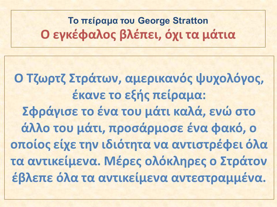 Ο Τζωρτζ Στράτων, αμερικανός ψυχολόγος, έκανε το εξής πείραμα: Σφράγισε το ένα του μάτι καλά, ενώ στο άλλο του μάτι, προσάρμοσε ένα φακό, ο οποίος είχ