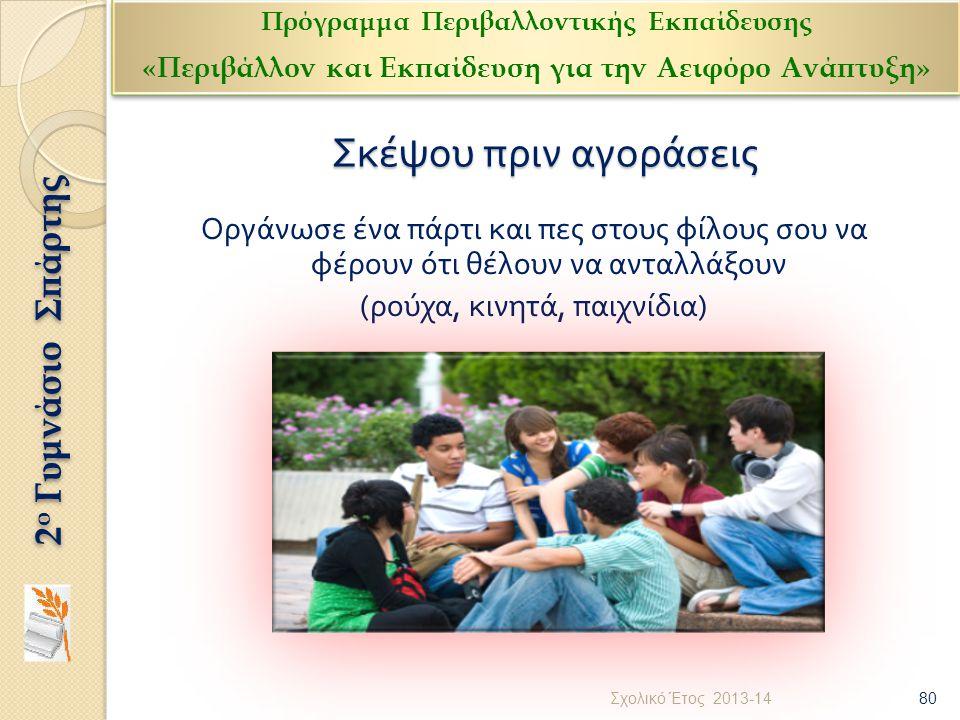 Σκέψου πριν αγοράσεις Οργάνωσε ένα πάρτι και πες στους φίλους σου να φέρουν ότι θέλουν να ανταλλάξουν ( ρούχα, κινητά, παιχνίδια ) 80 Σχολικό Έτος 201