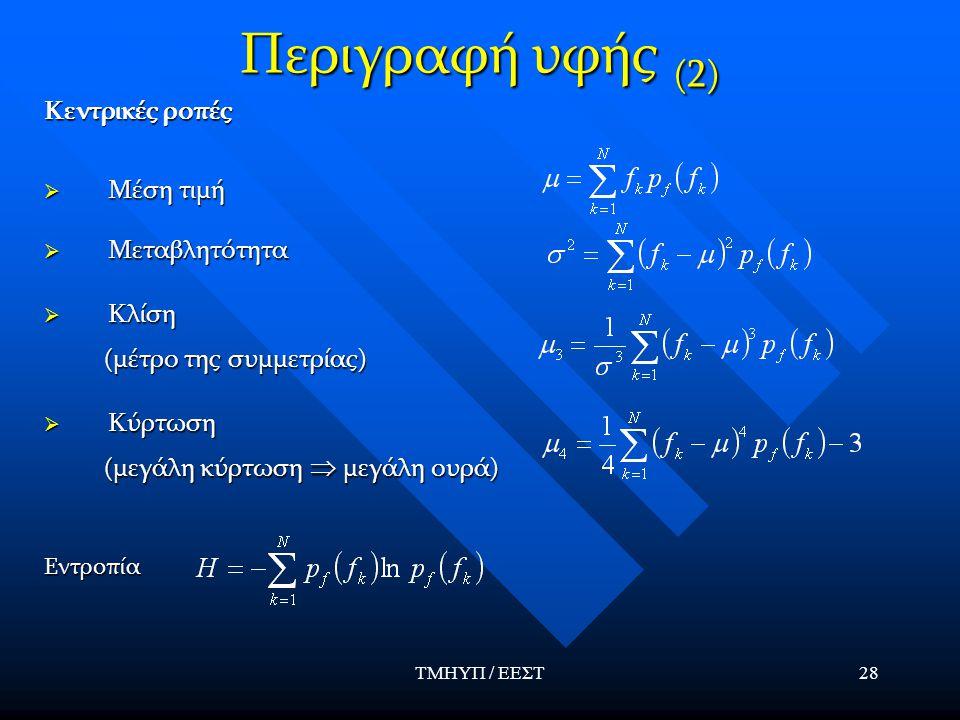 ΤΜΗΥΠ / ΕΕΣΤ28 Περιγραφή υφής (2) Κεντρικές ροπές  Μέση τιμή  Μεταβλητότητα  Κλίση (μέτρο της συμμετρίας) (μέτρο της συμμετρίας)  Κύρτωση (μεγάλη κύρτωση  μεγάλη ουρά) (μεγάλη κύρτωση  μεγάλη ουρά)Εντροπία