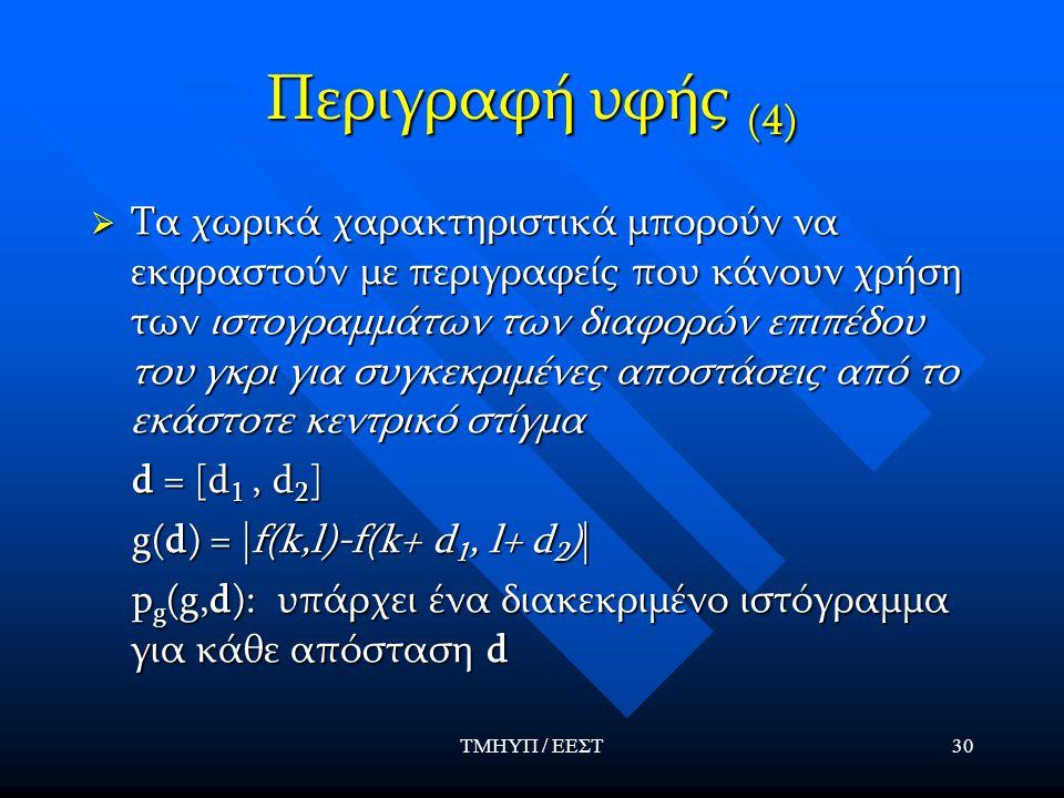ΤΜΗΥΠ / ΕΕΣΤ30 Περιγραφή υφής (4)  Τα χωρικά χαρακτηριστικά μπορούν να εκφραστούν με περιγραφείς που κάνουν χρήση των ιστογραμμάτων των διαφορών επιπέδου του γκρι για συγκεκριμένες αποστάσεις από το εκάστοτε κεντρικό στίγμα d = [d 1, d 2 ] d = [d 1, d 2 ] g(d) = |f(k,l)-f(k+ d 1, l+ d 2 )| g(d) = |f(k,l)-f(k+ d 1, l+ d 2 )| p g (g,d): υπάρχει ένα διακεκριμένο ιστόγραμμα για κάθε απόσταση d p g (g,d): υπάρχει ένα διακεκριμένο ιστόγραμμα για κάθε απόσταση d