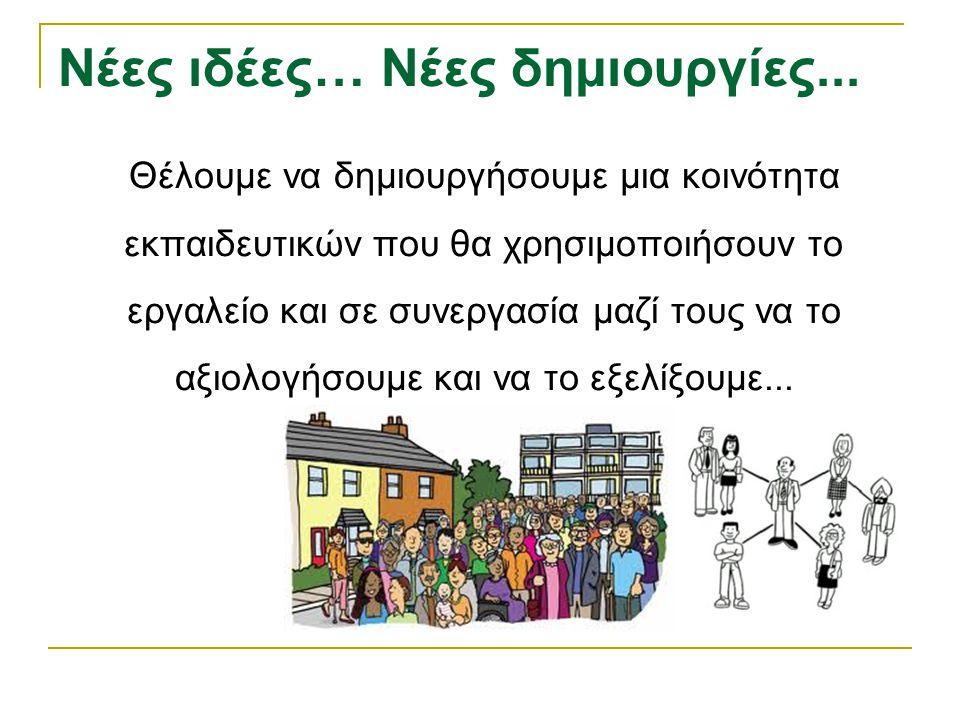 Νέες ιδέες… Νέες δημιουργίες... Θέλουμε να δημιουργήσουμε μια κοινότητα εκπαιδευτικών που θα χρησιμοποιήσουν το εργαλείο και σε συνεργασία μαζί τους ν