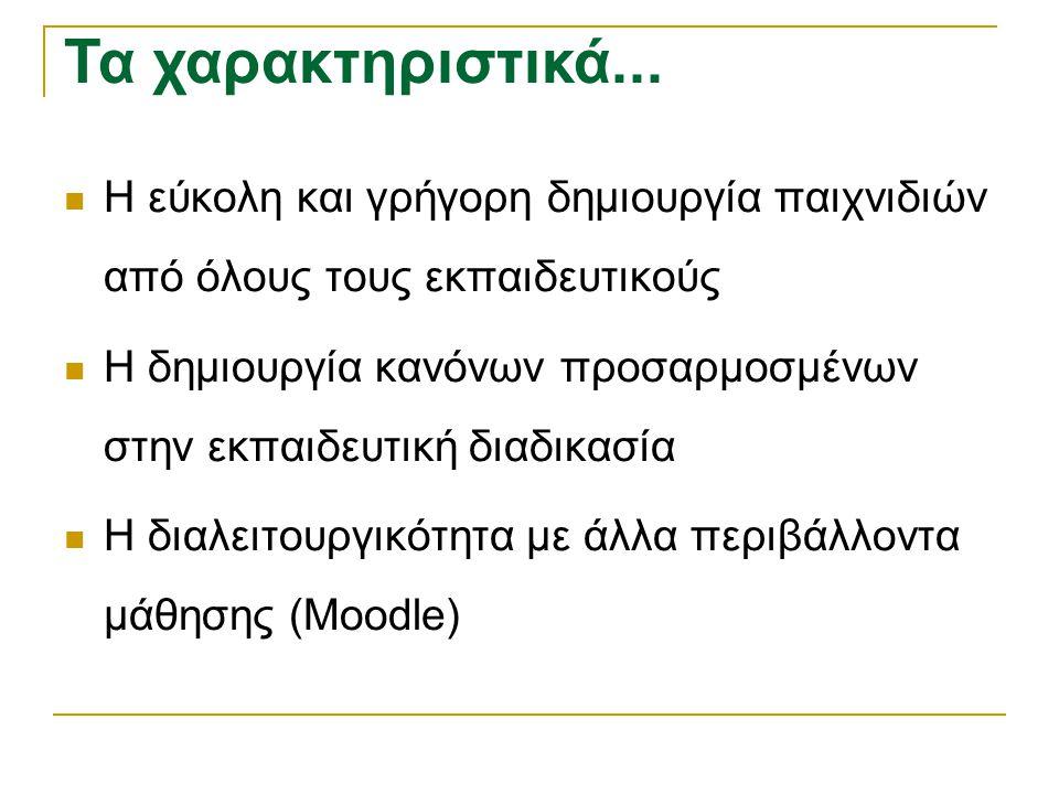 Τα Χαρακτηριστικά...  Η εύκολη και γρήγορη δημιουργία παιχνιδιών από όλους τους εκπαιδευτικούς  Η δημιουργία κανόνων προσαρμοσμένων στην εκπαιδευτικ