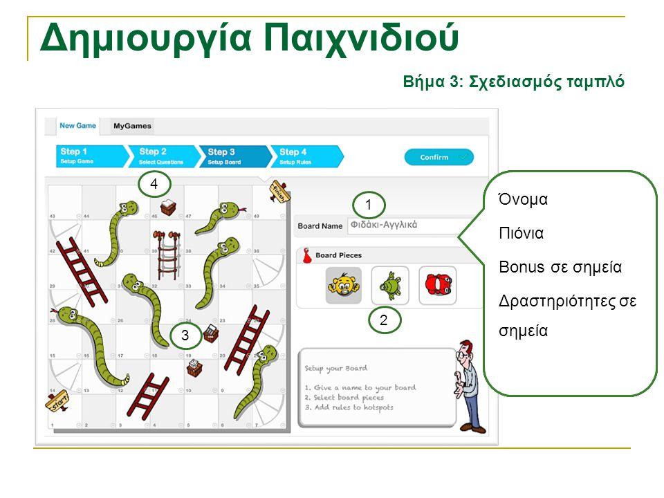 Δημιουργία Παιχνιδιού Βήμα 3: Σχεδιασμός ταμπλό Όνομα Πιόνια Bonus σε σημεία Δραστηριότητες σε σημεία 2 1 3 4 Όνομα Πιόνια Bonus σε σημεία Δραστηριότη