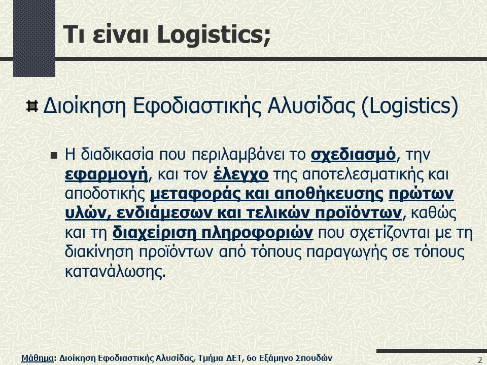 Μάθημα: Διοίκηση Εφοδιαστικής Αλυσίδας, Τμήμα ΔΕΤ, 6ο Εξάμηνο Σπουδών 2 Τι είναι Logistics; Διοίκηση Εφοδιαστικής Αλυσίδας (Logistics)  Η διαδικασία που περιλαμβάνει το σχεδιασμό, την εφαρμογή, και τον έλεγχο της αποτελεσματικής και αποδοτικής μεταφοράς και αποθήκευσης πρώτων υλών, ενδιάμεσων και τελικών προϊόντων, καθώς και τη διαχείριση πληροφοριών που σχετίζονται με τη διακίνηση προϊόντων από τόπους παραγωγής σε τόπους κατανάλωσης.