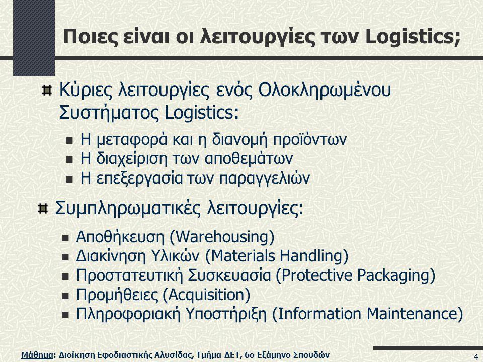 Μάθημα: Διοίκηση Εφοδιαστικής Αλυσίδας, Τμήμα ΔΕΤ, 6ο Εξάμηνο Σπουδών 4 Ποιες είναι οι λειτουργίες των Logistics; Συμπληρωματικές λειτουργίες:  Αποθήκευση (Warehousing)  Διακίνηση Υλικών (Materials Handling)  Προστατευτική Συσκευασία (Protective Packaging)  Προμήθειες (Acquisition)  Πληροφοριακή Υποστήριξη (Information Maintenance) Κύριες λειτουργίες ενός Ολοκληρωμένου Συστήματος Logistics:  Η μεταφορά και η διανομή προϊόντων  Η διαχείριση των αποθεμάτων  Η επεξεργασία των παραγγελιών