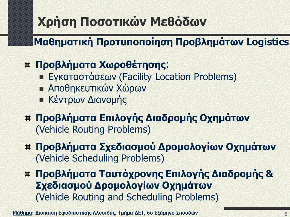 Μάθημα: Διοίκηση Εφοδιαστικής Αλυσίδας, Τμήμα ΔΕΤ, 6ο Εξάμηνο Σπουδών 6 Χρήση Ποσοτικών Μεθόδων Προβλήματα Χωροθέτησης :  Εγκαταστάσεων (Facility Location Problems)  Αποθηκευτικών Χώρων  Κέντρων Διανομής Προβλήματα Επιλογής Διαδρομής Οχημάτων (Vehicle Routing Problems) Προβλήματα Σχεδιασμού Δρομολογίων Οχημάτων (Vehicle Scheduling Problems) Προβλήματα Ταυτόχρονης Επιλογής Διαδρομής & Σχεδιασμού Δρομολογίων Οχημάτων (Vehicle Routing and Scheduling Problems) Μαθηματική Προτυποποίηση Προβλημάτων Logistics
