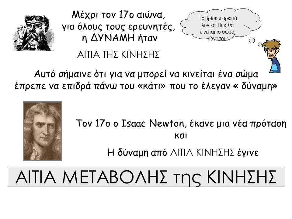 Μέχρι τον 17ο αιώνα, για όλους τους ερευνητές, η ΔΥΝΑΜΗ ήταν ΑΙΤΙΑ ΤΗΣ ΚΙΝΗΣΗΣ Τον 17ο ο Isaac Newton, έκανε μια νέα πρόταση και Η δύναμη από ΑΙΤΙΑ ΚΙ