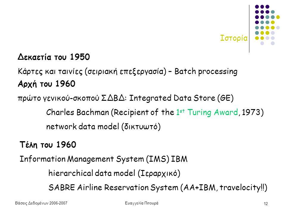 Βάσεις Δεδομένων 2006-2007Ευαγγελία Πιτουρά 12 Ιστορία Αρχή του 1960 πρώτο γενικού-σκοπού ΣΔΒΔ: Integrated Data Store (GE) Charles Bachman (Recipient of the 1 st Turing Award, 1973) network data model (δικτυωτό) Τέλη του 1960 Information Management System (IMS) IBM hierarchical data model (Ιεραρχικό) SABRE Airline Reservation System (AA+IBM, travelocity!!) Δεκαετία του 1950 Κάρτες και ταινίες (σειριακή επεξεργασία) – Batch processing