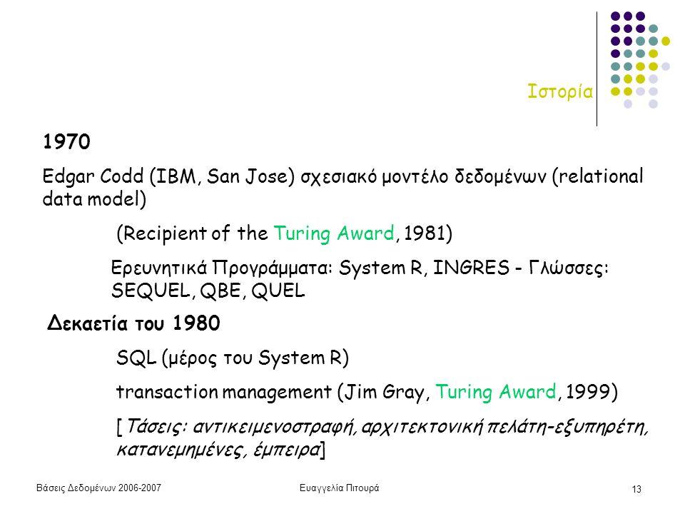 Βάσεις Δεδομένων 2006-2007Ευαγγελία Πιτουρά 13 Ιστορία 1970 Edgar Codd (IBM, San Jose) σχεσιακό μοντέλο δεδομένων (relational data model) (Recipient of the Turing Award, 1981) Ερευνητικά Προγράμματα: System R, INGRES - Γλώσσες: SEQUEL, QBE, QUEL Δεκαετία του 1980 SQL (μέρος του System R) transaction management (Jim Gray, Turing Award, 1999) [Τάσεις: αντικειμενοστραφή, αρχιτεκτονική πελάτη-εξυπηρέτη, κατανεμημένες, έμπειρα]