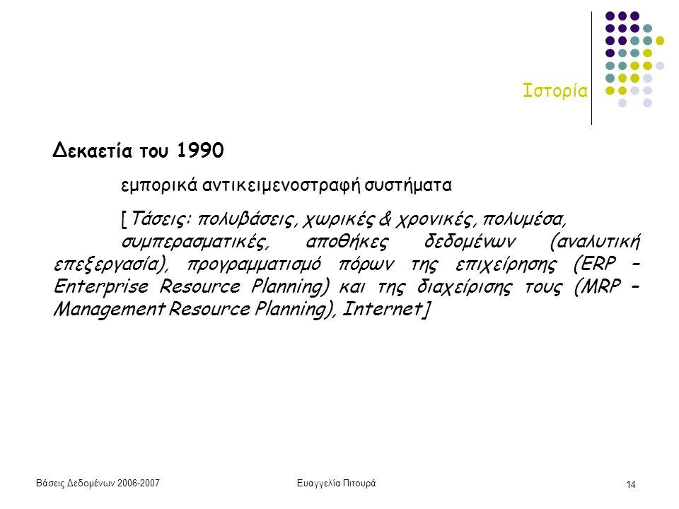 Βάσεις Δεδομένων 2006-2007Ευαγγελία Πιτουρά 14 Ιστορία Δεκαετία του 1990 εμπορικά αντικειμενοστραφή συστήματα [Τάσεις: πολυβάσεις, χωρικές & χρονικές, πολυμέσα, συμπερασματικές, αποθήκες δεδομένων (αναλυτική επεξεργασία), προγραμματισμό πόρων της επιχείρησης (ERP – Enterprise Resource Planning) και της διαχείρισης τους (MRP – Management Resource Planning), Internet]