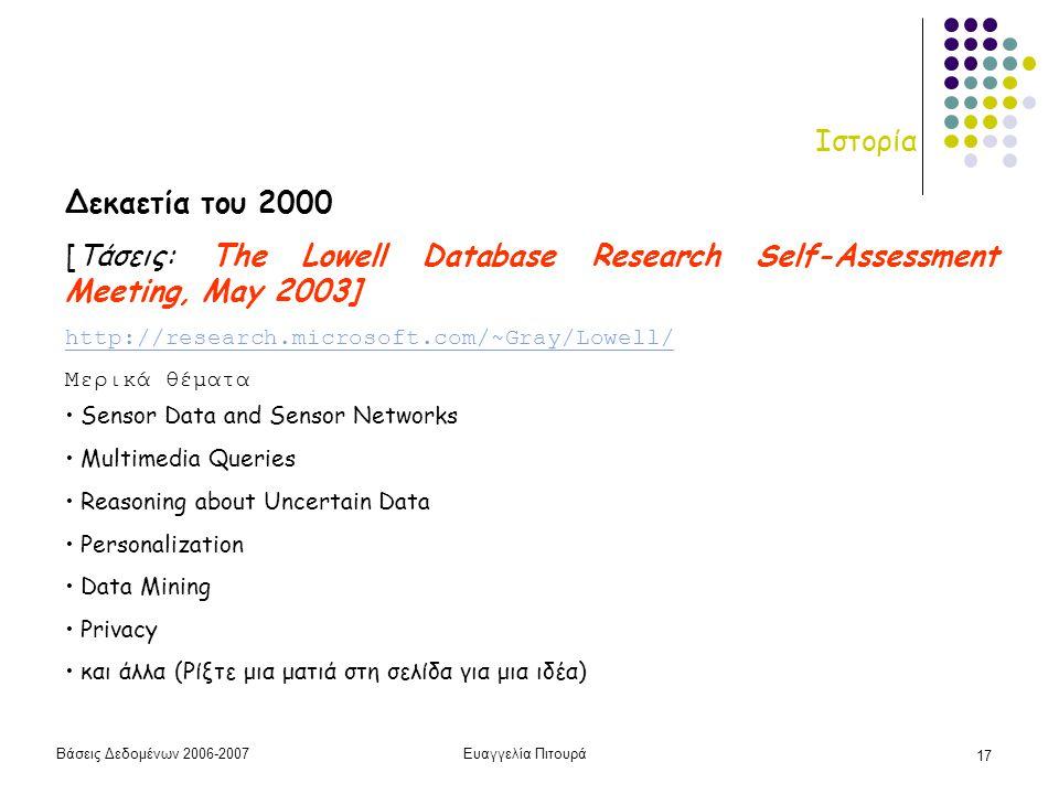 Βάσεις Δεδομένων 2006-2007Ευαγγελία Πιτουρά 17 Ιστορία Δεκαετία του 2000 [Τάσεις: The Lowell Database Research Self-Assessment Meeting, May 2003] http://research.microsoft.com/~Gray/Lowell/ Μερικά θέματα • Sensor Data and Sensor Networks • Multimedia Queries • Reasoning about Uncertain Data • Personalization • Data Mining • Privacy • και άλλα (Ρίξτε μια ματιά στη σελίδα για μια ιδέα)