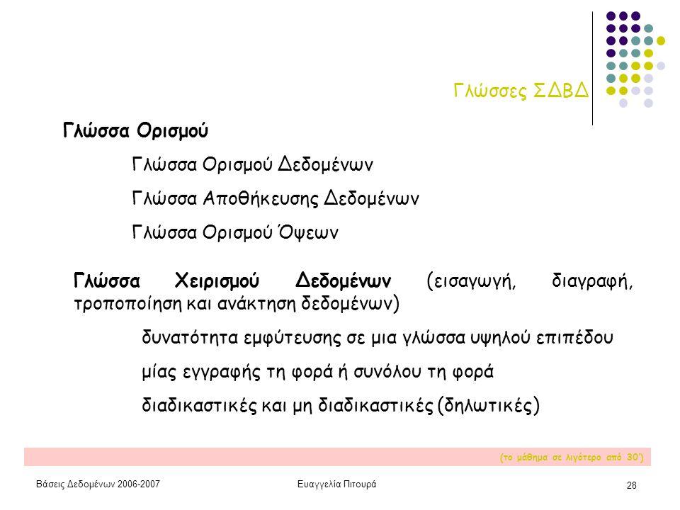Βάσεις Δεδομένων 2006-2007Ευαγγελία Πιτουρά 28 Γλώσσες ΣΔΒΔ Γλώσσα Ορισμού Γλώσσα Ορισμού Δεδομένων Γλώσσα Αποθήκευσης Δεδομένων Γλώσσα Ορισμού Όψεων