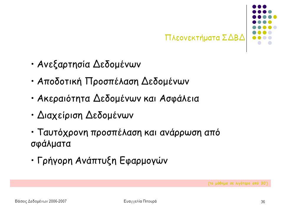 Βάσεις Δεδομένων 2006-2007Ευαγγελία Πιτουρά 36 Πλεονεκτήματα ΣΔΒΔ • Ανεξαρτησία Δεδομένων • Αποδοτική Προσπέλαση Δεδομένων • Ακεραιότητα Δεδομένων και Ασφάλεια • Διαχείριση Δεδομένων • Ταυτόχρονη προσπέλαση και ανάρρωση από σφάλματα • Γρήγορη Ανάπτυξη Εφαρμογών (το μάθημα σε λιγότερο από 30')