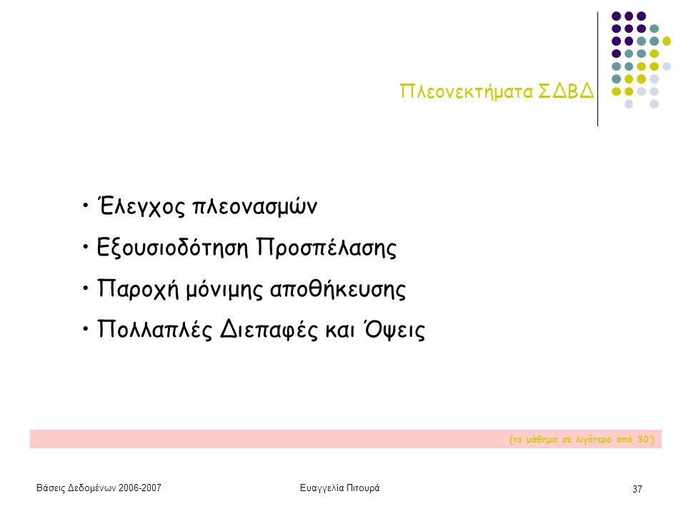 Βάσεις Δεδομένων 2006-2007Ευαγγελία Πιτουρά 37 Πλεονεκτήματα ΣΔΒΔ • Έλεγχος πλεονασμών • Εξουσιοδότηση Προσπέλασης • Παροχή μόνιμης αποθήκευσης • Πολλαπλές Διεπαφές και Όψεις (το μάθημα σε λιγότερο από 30')