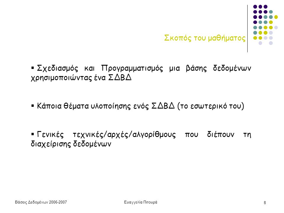 Βάσεις Δεδομένων 2006-2007Ευαγγελία Πιτουρά 29 Παράδειγμα ΒΗΜΑ 2: Προγραμματισμός/Υλοποίηση – σε σχεσιακό ΣΔΒΔ  Ορισμός Σχέσεων (πρόθεση/σχήμα)  Εισαγωγή Στοιχείων (δημιουργία του αρχικού στιγμιότυπου)  Διατύπωση Ερωτήσεων create table R(A1 T1, A2, T2, …) insert/delete select from where (το μάθημα σε λιγότερο από 30' – ΜΕΡΟΣ 1)
