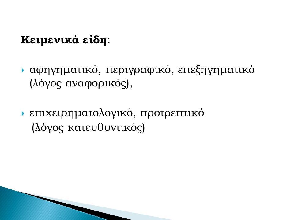 Κειμενικά είδη :  αφηγηματικό, περιγραφικό, επεξηγηματικό (λόγος αναφορικός),  επιχειρηματολογικό, προτρεπτικό (λόγος κατευθυντικός)