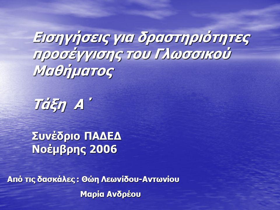 Εισηγήσεις για δραστηριότητες προσέγγισης του Γλωσσικού Μαθήματος Τάξη Α΄ Συνέδριο ΠΑΔΕΔ Νοέμβρης 2006 Από τις δασκάλες : Θώη Λεωνίδου-Αντωνίου Μαρία