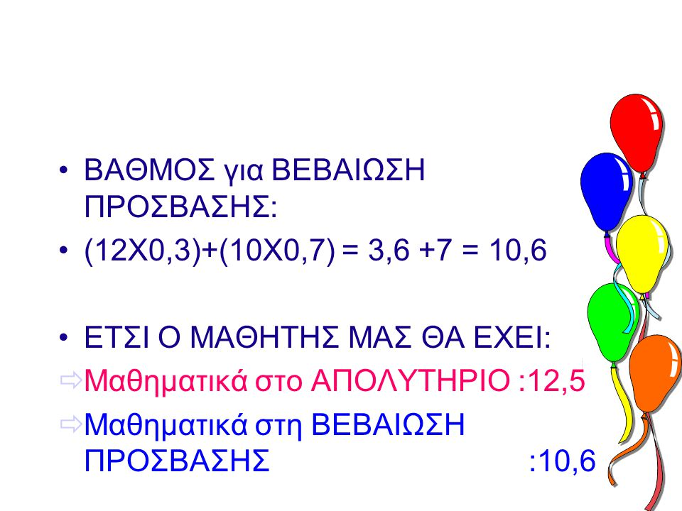 •ΒΑΘΜΟΣ για ΒΕΒΑΙΩΣΗ ΠΡΟΣΒΑΣΗΣ: •(12Χ0,3)+(10Χ0,7) = 3,6 +7 = 10,6 •ΕΤΣΙ Ο ΜΑΘΗΤΗΣ ΜΑΣ ΘΑ ΕΧΕΙ:  Μαθηματικά στο ΑΠΟΛΥΤΗΡΙΟ :12,5  Μαθηματικά στη ΒΕΒΑΙΩΣΗ ΠΡΟΣΒΑΣΗΣ :10,6