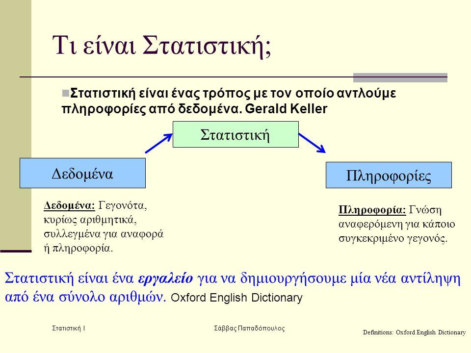 Στατιστική Ι Σάββας Παπαδόπουλος Τι είναι Στατιστική;  Στατιστική είναι ένας τρόπος με τον οποίο αντλούμε πληροφορίες από δεδομένα. Gerald Keller Δεδ