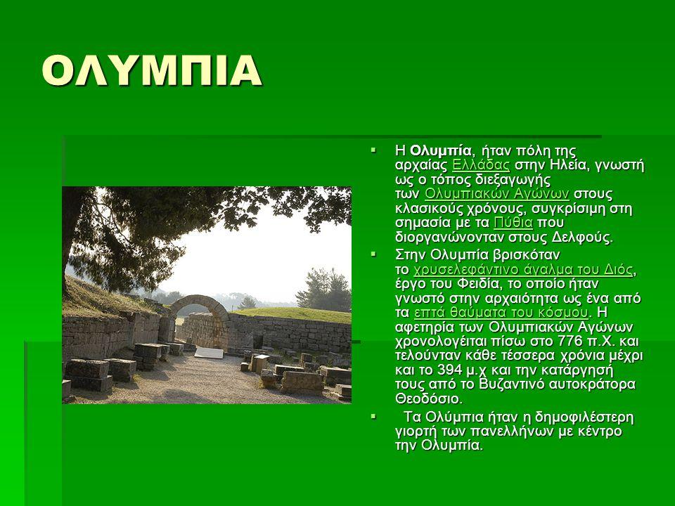 ΟΛΥΜΠΙΑ  Η Ολυμπία, ήταν πόλη της αρχαίας Ελλάδας στην Ηλεία, γνωστή ως ο τόπος διεξαγωγής των Ολυμπιακών Αγώνων στους κλασικούς χρόνους, συγκρίσιμη