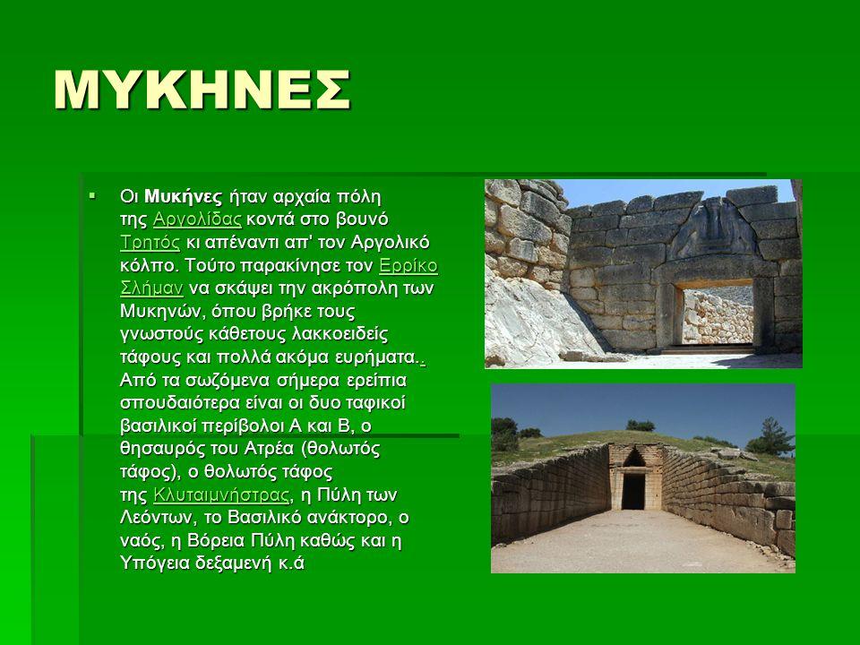 ΜΥΚΗΝΕΣ  Οι Μυκήνες ήταν αρχαία πόλη της Αργολίδας κοντά στο βουνό Τρητός κι απέναντι απ' τον Αργολικό κόλπο. Τούτο παρακίνησε τον Ερρίκο Σλήμαν να σ