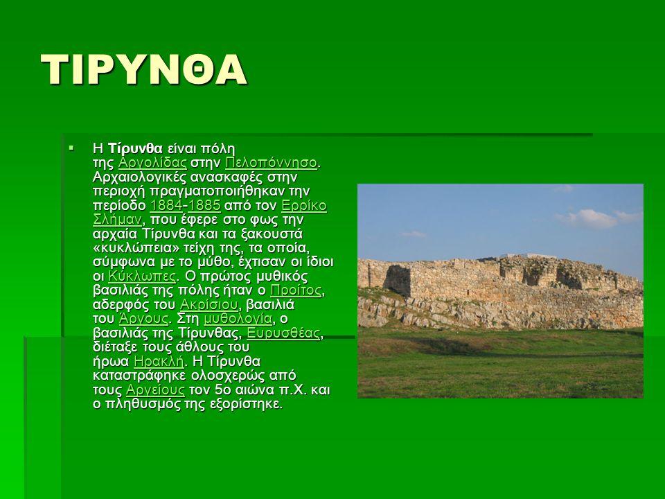 ΤΙΡΥΝΘΑ  Η Τίρυνθα είναι πόλη της Αργολίδας στην Πελοπόννησο. Αρχαιολογικές ανασκαφές στην περιοχή πραγματοποιήθηκαν την περίοδο 1884-1885 από τον Ερ