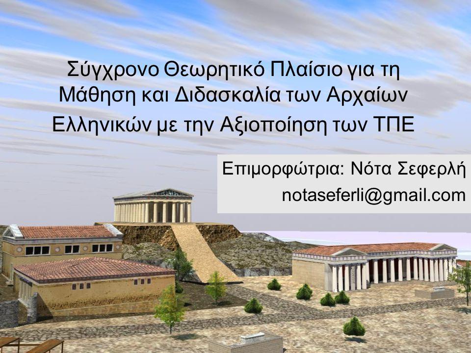 Σύγχρονο Θεωρητικό Πλαίσιο για τη Μάθηση και Διδασκαλία των Αρχαίων Ελληνικών με την Αξιοποίηση των ΤΠΕ Επιμορφώτρια: Νότα Σεφερλή notaseferli@gmail.c