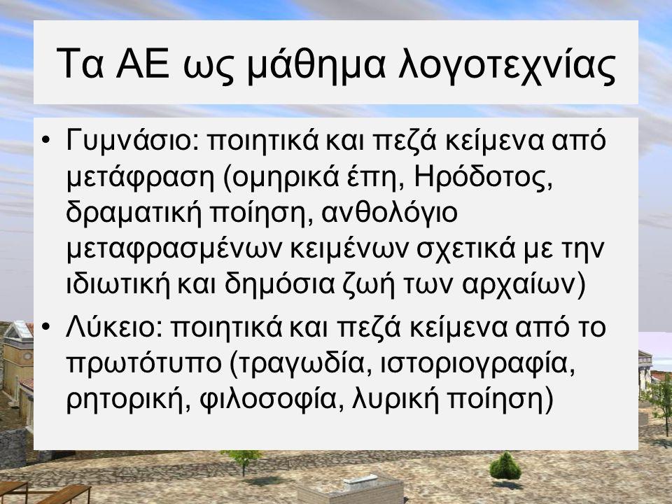 Τα ΑΕ ως μάθημα λογοτεχνίας •Γυμνάσιο: ποιητικά και πεζά κείμενα από μετάφραση (ομηρικά έπη, Ηρόδοτος, δραματική ποίηση, ανθολόγιο μεταφρασμένων κειμέ