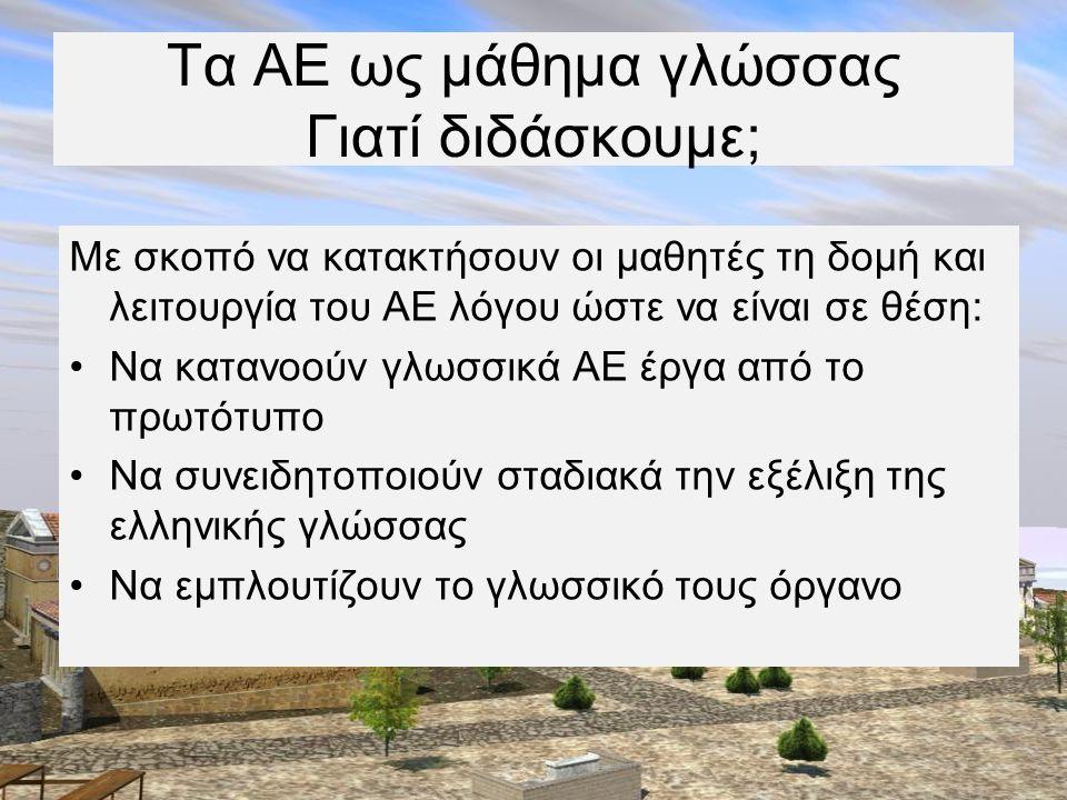 Τα ΑΕ ως μάθημα γλώσσας Πώς διδάσκουμε; •Γλωσσοκεντρικά (γραμματικο-συντακτική προσέγγιση) •Εξετάζοντας τη δομή και λειτουργία των γραμματικοσυντακτικών φαινομένων στο πλαίσιο της φράσης (δομολειτουργική προσέγγιση) •Συγκρίνοντας την Αρχαία με τη Νέα Ελληνική (συγκριτική προσέγγιση) •Κειμενοκεντρικά (επικοινωνιακή-κειμενοκεντρική προσέγγιση)