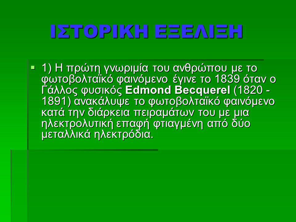ΙΣΤΟΡΙΚΗ ΕΞΕΛΙΞΗ ΙΣΤΟΡΙΚΗ ΕΞΕΛΙΞΗ  1) Η πρώτη γνωριμία του ανθρώπου με το φωτοβολταϊκό φαινόμενο έγινε το 1839 όταν ο Γάλλος φυσικός Edmond Becquerel