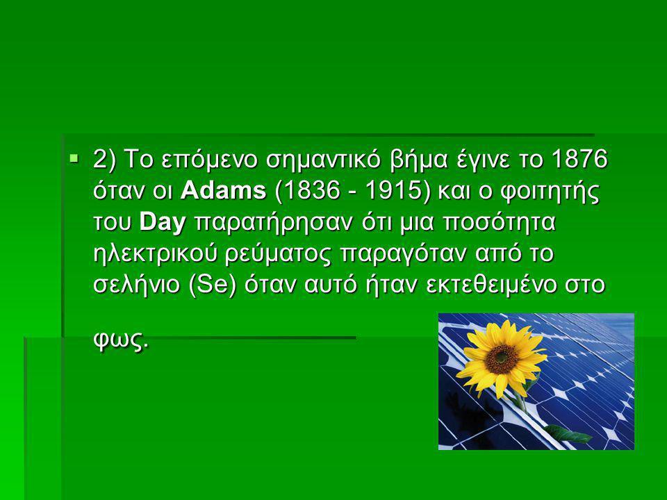  2) Το επόμενο σημαντικό βήμα έγινε το 1876 όταν οι Adams (1836 - 1915) και ο φοιτητής του Day παρατήρησαν ότι μια ποσότητα ηλεκτρικού ρεύματος παραγ