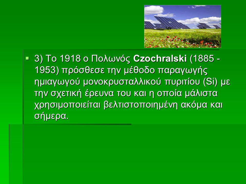  3) Το 1918 ο Πολωνός Czochralski (1885 - 1953) πρόσθεσε την μέθοδο παραγωγής ημιαγωγού μονοκρυσταλλικού πυριτίου (Si) με την σχετική έρευνα του και
