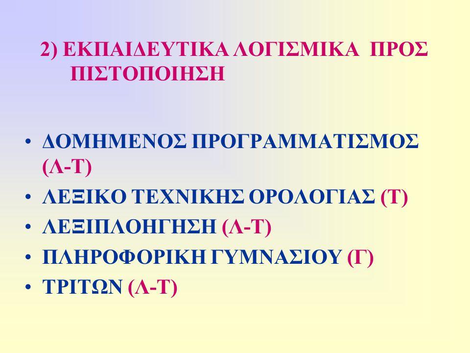 2) ΕΚΠΑΙΔΕΥΤΙΚΑ ΛΟΓΙΣΜΙΚΑ ΠΡΟΣ ΠΙΣΤΟΠΟΙΗΣΗ •ΔΟΜΗΜΕΝΟΣ ΠΡΟΓΡΑΜΜΑΤΙΣΜΟΣ (Λ-Τ) •ΛΕΞΙΚΟ ΤΕΧΝΙΚΗΣ ΟΡΟΛΟΓΙΑΣ (Τ) •ΛΕΞΙΠΛΟΗΓΗΣΗ (Λ-Τ) •ΠΛΗΡΟΦΟΡΙΚΗ ΓΥΜΝΑΣΙΟΥ (Γ) •ΤΡΙΤΩΝ (Λ-Τ)